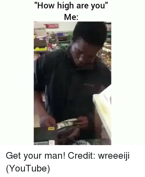 """How High, Memes, and youtube.com: """"How high are you""""  Me: Get your man! Credit: wreeeiji (YouTube)"""