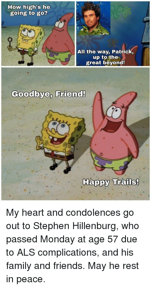 Family, Friends, and Stephen: How high's he  going to go?  All the way, Patrick,  up to the  great beyond  Goodbye, Friend!  Ha My heart and condolences go out to Stephen Hillenburg, who passed Monday at age 57 due to ALS complications, and his family and friends. May he rest in peace.