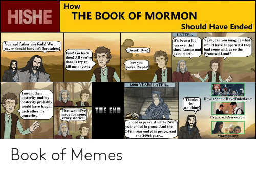 Crazy, Memes, and Yeah: How  HISHE  THE BOOK OF MORMON  Should Have Ended  LATER...  Yeah, can you imagine what  would have happened if they  had come with us to the  Promised Land?  It's been a lot  less eventful  since Laman and  Lemuel left.  You and father are fools! We  never should have left Jerusalem!  Sweet! Bye!  Fine! Go back  then! All you've  done is try to  kill me anyway  See you  never, Nephi!  1,000 YEARS LATER...  HISHE  I mean, their  posterity and my  posterity probably  would have fought  HowItShouldHaveEnded.com  Thanks  for  watching!  THE END  That would've  made for some  crazy stories  each other for  centuries.  PrepareToServe.com  ...ended in peace. And the 247th  year ended in peace. And the  248th year ended in peace. And  the 249th year...  Mormon.org Book of Memes