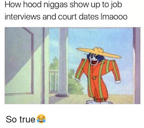 Memes, True, and Hood: How hood niggas show up to job  interviews and court dates Imaooo So true😂