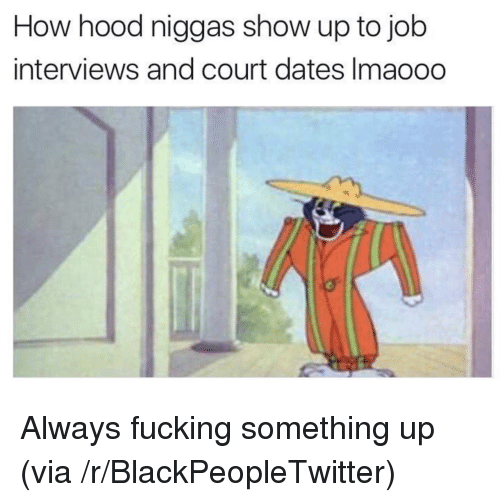 Blackpeopletwitter, Fucking, and Hood: How hood niggas show up to job  interviews and court dates Imaoodo <p>Always fucking something up (via /r/BlackPeopleTwitter)</p>