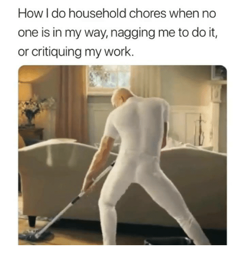 Work, How, and One: How I do household chores when no  one is in my way, nagging me to do it,  or critiquing my work