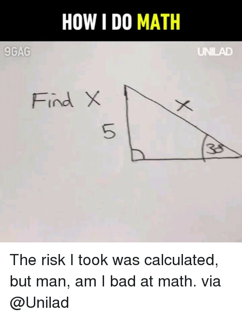 9gag, Bad, and Memes: HOW I DO MATH  9GAG  Find X  5  38 The risk I took was calculated, but man, am I bad at math. via @Unilad