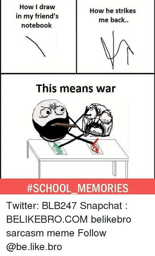 Be Like, Friends, and Meme: How I draw  in my friend's  notebook  How he strikes  me back..  This means war  #SCHOOLMEMORIES  - Twitter: BLB247 Snapchat : BELIKEBRO.COM belikebro sarcasm meme Follow @be.like.bro