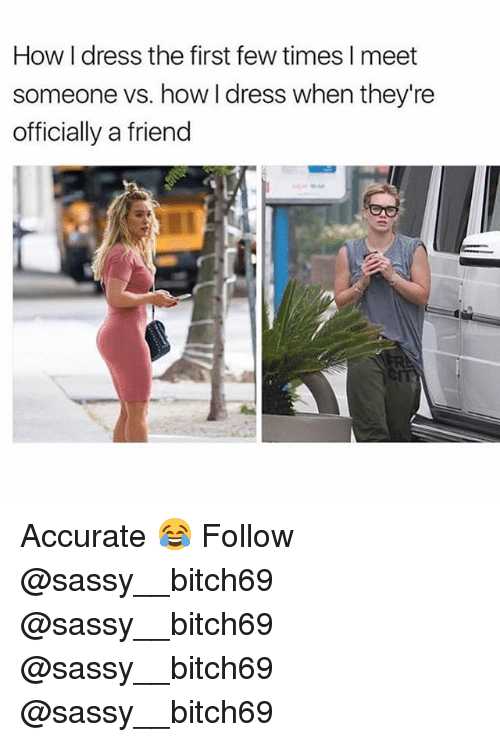 Memes, Dress, and Sassy: How I dress the first few times I meet  someone vs. how I dress when they're  officially a friend  GIT Accurate 😂 Follow @sassy__bitch69 @sassy__bitch69 @sassy__bitch69 @sassy__bitch69
