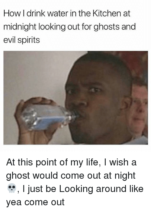 Life, Memes, and Ghost: How I drink water in the Kitchen at  midnight looking out for ghosts and  evil spirits At this point of my life, I wish a ghost would come out at night 💀, I just be Looking around like yea come out