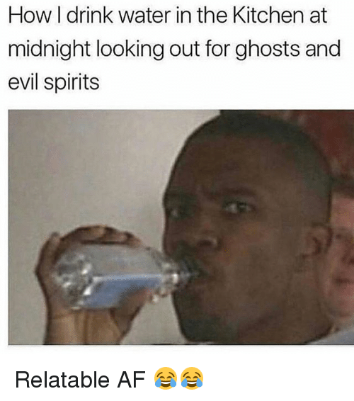 Af, Memes, and Water: How I drink water in the Kitchen at  midnight looking out for ghosts and  evil spirits Relatable AF 😂😂