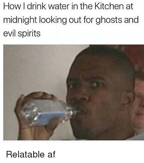 Af, Memes, and Water: How I drink water in the Kitchen at  midnight looking out for ghosts and  evil spirits Relatable af