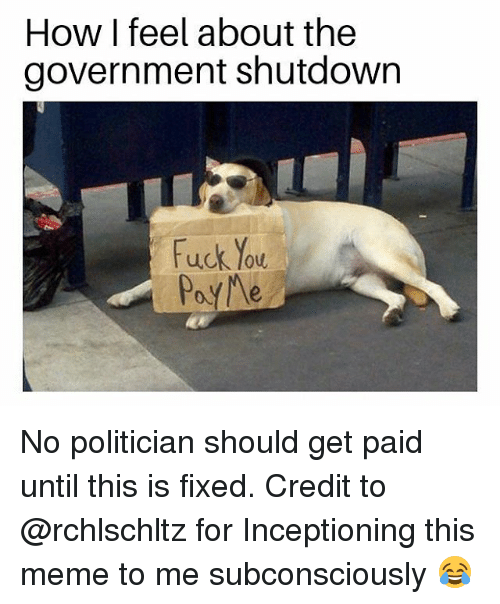 Fuck You, Meme, and Memes: How I feel about the  government shutdown  Fuck You No politician should get paid until this is fixed. Credit to @rchlschltz for Inceptioning this meme to me subconsciously 😂