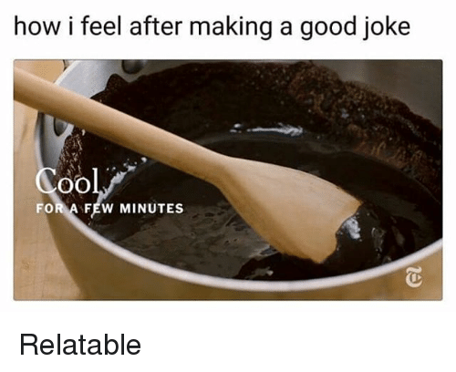 Memes, Good, and Relatable: how i feel after making a good joke  FOR A FEW MINUTES Relatable
