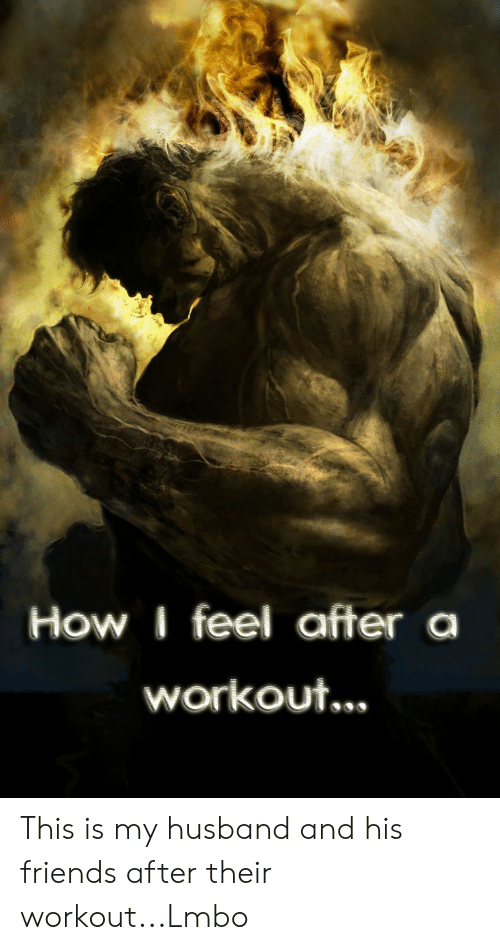 Friends, Husband, and How: How I feel after  workout... This is my husband and his friends after their workout...Lmbo