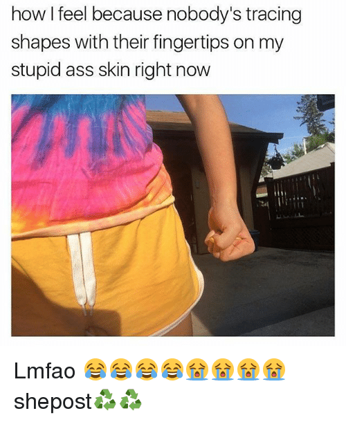 Ass, Memes, and Lmfao: how I feel because nobody's tracing  shapes with their fingertips on my  stupid ass skin right now Lmfao 😂😂😂😂😭😭😭😭 shepost♻♻