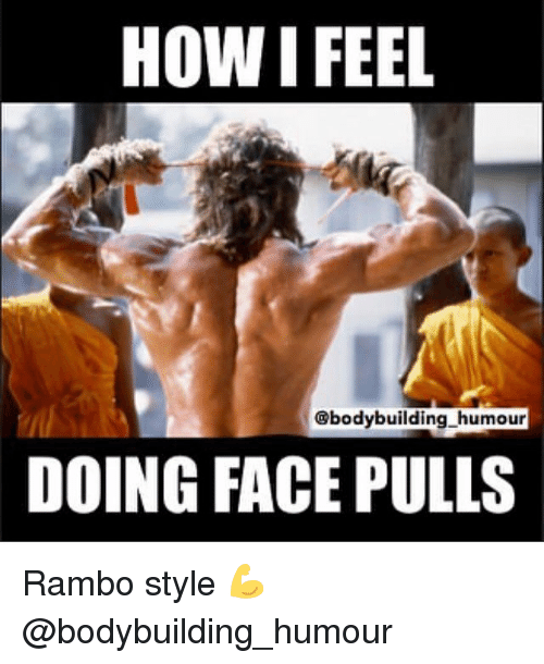 Gym, Rambo, and Bodybuilding: HOW I FEEL  @bodybuilding humour  DOING FACE PULLS Rambo style 💪 @bodybuilding_humour