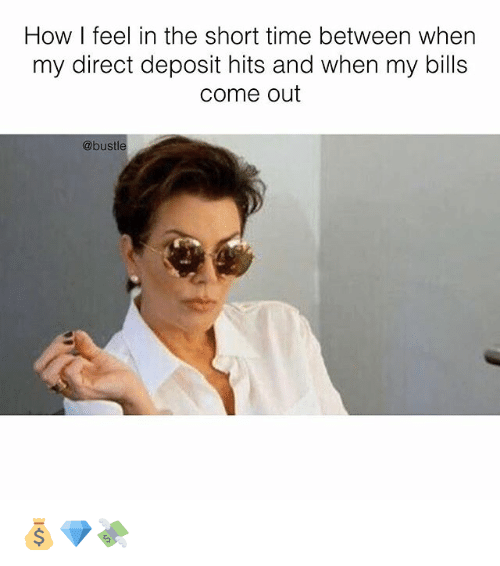 Memes, Time, and Bills: How I feel in the short time between when  my direct deposit hits and when my bills  come out  @bustle 💰💎💸