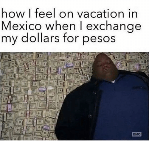 Memes Mexico And Vacation How I Feel On In When Exchange