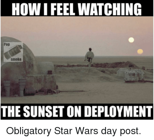 Memes, Pop, and Star Wars: HOW I FEEL WATCHING  Pop  smoke  THE SUNSET ON DEPLOYMENT Obligatory Star Wars day post.