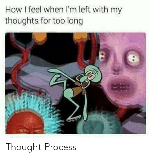 Thought, How, and For: How I feel when I'm left with my  thoughts for too long Thought Process
