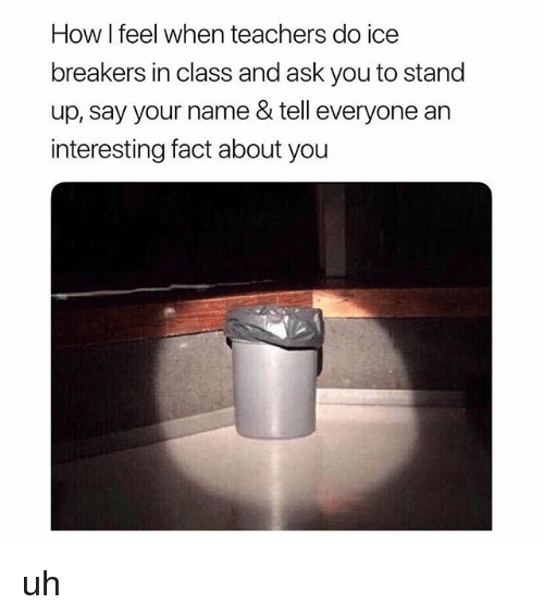 Teacher, Girl Memes, and How: How I feel when teacher  breakers in class and ask you to stand  up, say your name & tell everyone an  interesting fact about you  s do ice uh