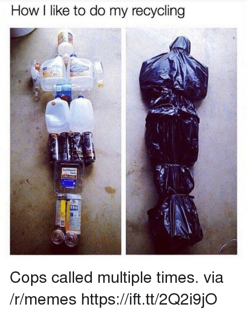 Memes, How, and Cops: How I like to do my recycling Cops called multiple times. via /r/memes https://ift.tt/2Q2i9jO