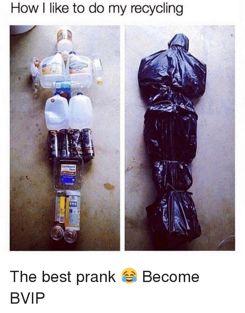 Memes, Prank, and Best: How I like to do my recycling The best prank 😂 Become BVIP