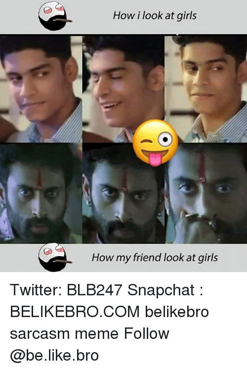 Be Like, Girls, and Meme: How i look at girls  How my friend look at girls Twitter: BLB247 Snapchat : BELIKEBRO.COM belikebro sarcasm meme Follow @be.like.bro