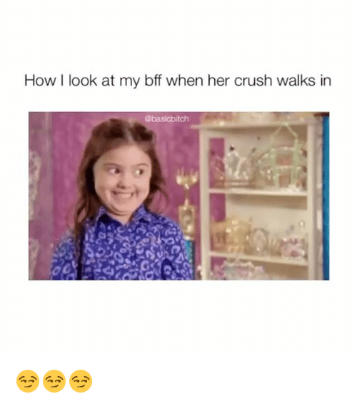 Crush, Girl Memes, and How: How I look at my bff when her crush walks in  @basicbitch 😏😏😏