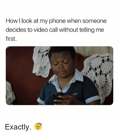 Phone, Video, and Dank Memes: How I look at my phone when someone  decides to video call without telling me  first. Exactly. 😴