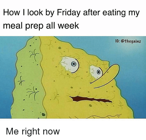 Friday, Memes, and 🤖: How I look by Friday after eating my  meal prep all week  1G: @thegainz Me right now