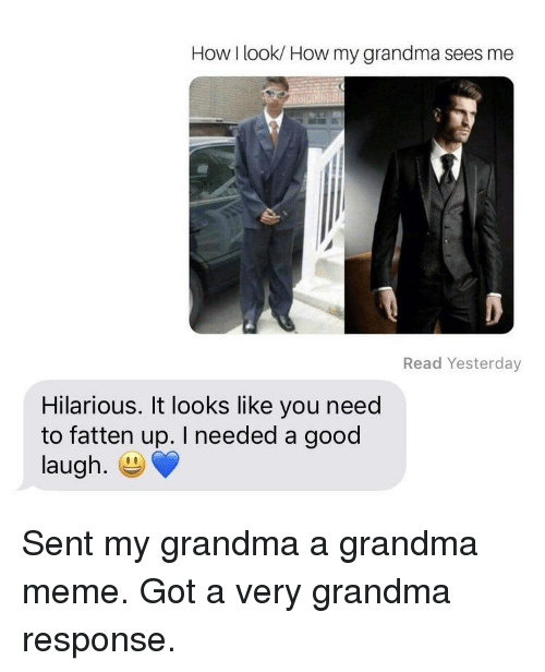 Grandma, Meme, and Good: How I look/ How my grandma sees me  Read Yesterday  Hilarious. It looks like you need  to fatten up. I needed a good  laugh. E Sent my grandma a grandma meme. Got a very grandma response.