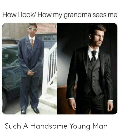 Grandma, How, and Man: How I look/ How my grandma sees me  Such A Handsome Young Man