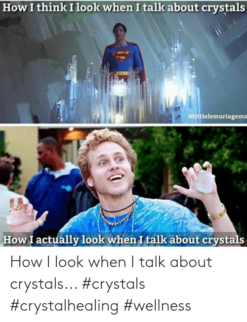 How, Look, and  Crystals: How I look when I talk about crystals... #crystals #crystalhealing #wellness