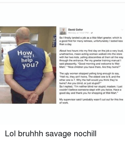 """Memes, 🤖, and Job: How  I  may  help  you?  David Geller  Monday at 100 PM.  So I finally landed a job as a Wal-Mart greater, which is  a good find for many retirees, unfortunatelyllasted less  than a day.  About two hours into my first day on tho job a very loud,  unattractive, mean acting woman walked into the store  with her two kids, yelling obscenities at them all the way  through the entrance. Per my greeter training manual l  said pleasantly, """"Good morning and welcome to Wal-  Mart. """"Nice children you have there. Are they twins?""""  The ugly woman stopped yelling long enough to say.  """"Hell no, they ain't twins. Tho oldest ono is 9, and the  other one is 7. Why the hell would you think they're  twins? Are you blind, or just stupid?""""  So Ireplied, """"I'm neither blind nor stupid, madam. I just  couldn't believe someone slept with you twice. Have a  good day and thank you for shopping at Wal-Mart.  My supervisor said I probably wasn't cut out for this line  of work. Lol bruhhh savage nochill"""