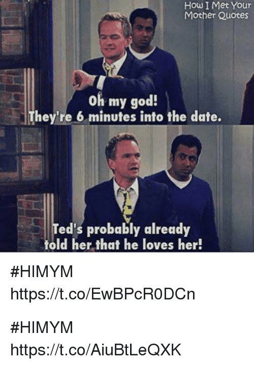 God, Memes, and Oh My God: How I Met Your  Mother Quotes  oh my god!  They're 6 minutes into the date.  Ted's probably already  told her that he loves her!  #HIMYM  https://t.co/EwBPcRODCn #HIMYM https://t.co/AiuBtLeQXK