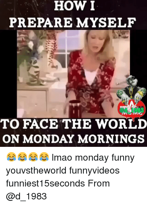 Funny, Lmao, and Mondays: HOW I  PREPARE MYSELF  TO FACE THE WORLD  ON MONDAY MORNINGS 😂😂😂😂 lmao monday funny youvstheworld funnyvideos funniest15seconds From @d_1983