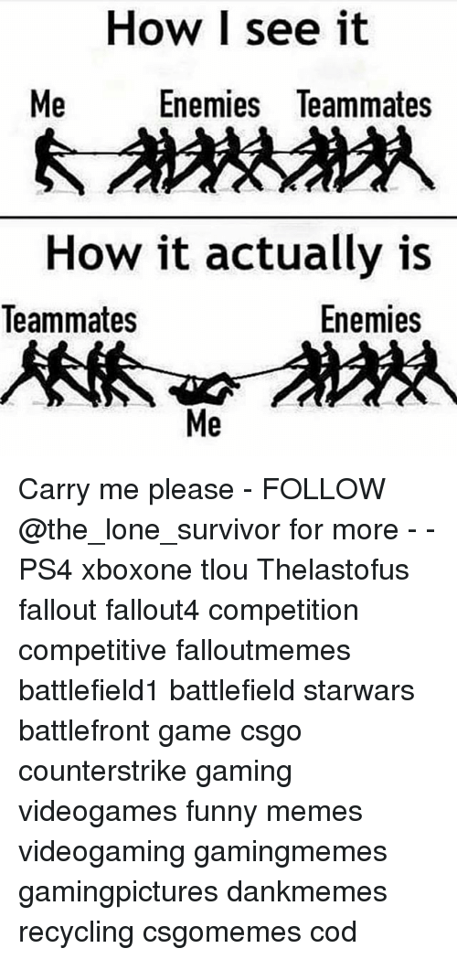 Funny, Memes, and Ps4: How I see it  Me  Enemies leammates  How it actually is  Enemies  Teammates  Me Carry me please - FOLLOW @the_lone_survivor for more - - PS4 xboxone tlou Thelastofus fallout fallout4 competition competitive falloutmemes battlefield1 battlefield starwars battlefront game csgo counterstrike gaming videogames funny memes videogaming gamingmemes gamingpictures dankmemes recycling csgomemes cod