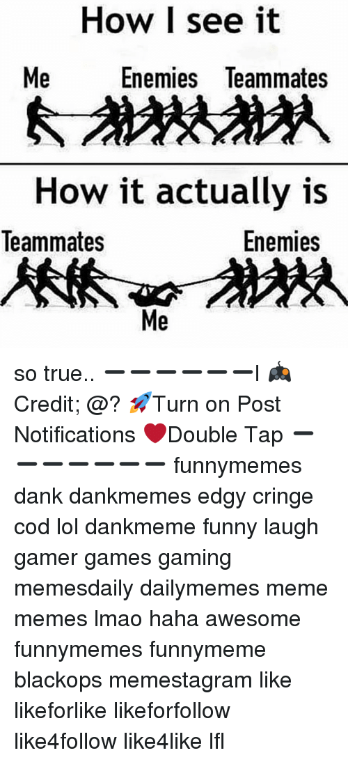 Dank, Funny, and Lmao: How I see it  Me  Enemies Teammates  How it actually is  leammates  Enemies  Me so true.. ➖➖➖➖➖➖l 🎮Credit; @? 🚀Turn on Post Notifications ❤️Double Tap ➖➖➖➖➖➖➖ funnymemes dank dankmemes edgy cringe cod lol dankmeme funny laugh gamer games gaming memesdaily dailymemes meme memes lmao haha awesome funnymemes funnymeme blackops memestagram like likeforlike likeforfollow like4follow like4like lfl