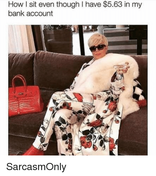 Funny, Memes, and Bank: How I sit even though I have $5.63 in my  bank account SarcasmOnly