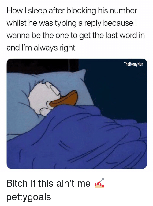 Memes, Word, and Sleep: How I sleep after blocking his number  whilst he was typing a reply because l  wanna be the one to get the last word in  and I'm always right  TheHornyNun Bitch if this ain't me 💅🏼 pettygoals