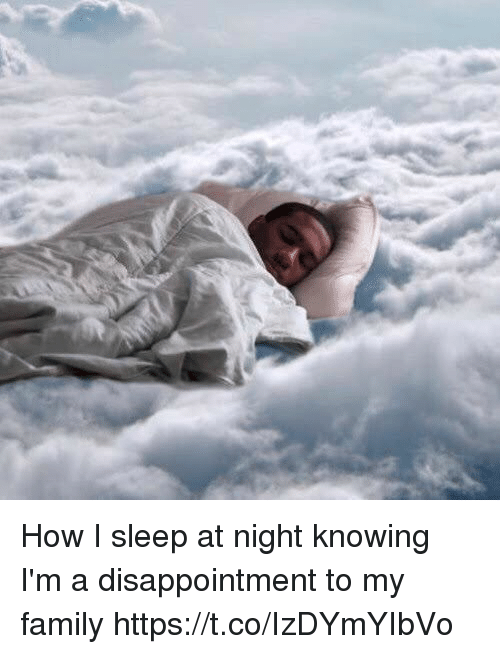 Family, Girl Memes, and Sleep: How I sleep at night knowing I'm a disappointment to my family https://t.co/IzDYmYIbVo