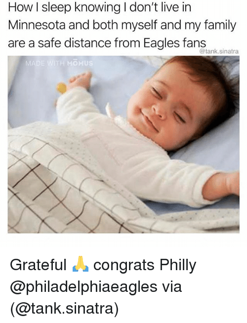 Philadelphia Eagles, Family, and Memes: How I sleep knowing I don't live in  Minnesota and both myself and my family  are a safe distance from Eagles fans  @tank.sinatra  MADE WITH MOMUS Grateful 🙏 congrats Philly @philadelphiaeagles via (@tank.sinatra)