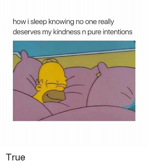 Funny, True, and Kindness: how i sleep knowing no one really  deserves my kindness n pure intentions True