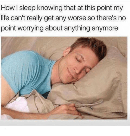 Life, Memes, and Sleep: How I sleep knowing that at this point m  life can't really get any worse so there's no  point worrying about anything anymore