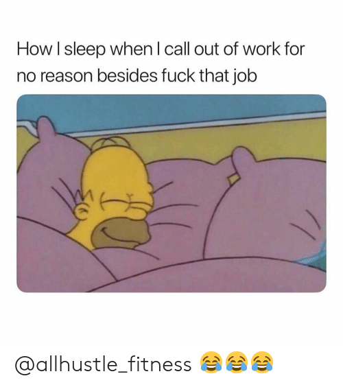 Work, Fuck, and Dank Memes: How I sleep when l call out of work for  no reason besides fuck that job @allhustle_fitness 😂😂😂