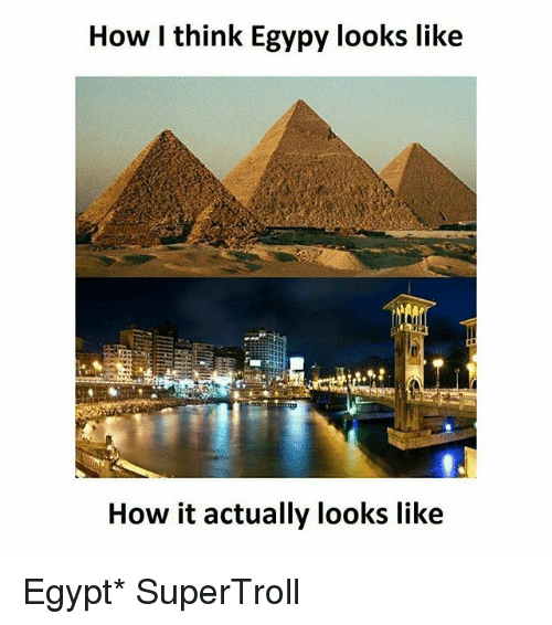 Memes, Egypt, and 🤖: How I think Egypy looks like  How it actually looks like Egypt* SuperTroll