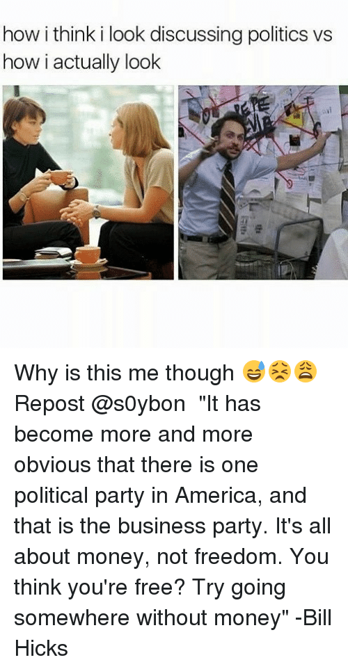 """America, Memes, and Money: how i think i look discussing politics vs  how i actually look Why is this me though 😅😣😩 Repost @s0ybon ・・・ """"It has become more and more obvious that there is one political party in America, and that is the business party. It's all about money, not freedom. You think you're free? Try going somewhere without money"""" -Bill Hicks"""