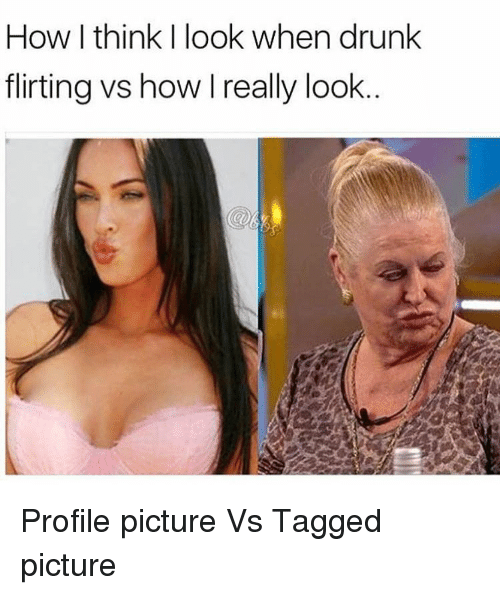 Memes, 🤖, and Drunked: How I think I look when drunk  flirting vs how I really look Profile picture Vs Tagged picture