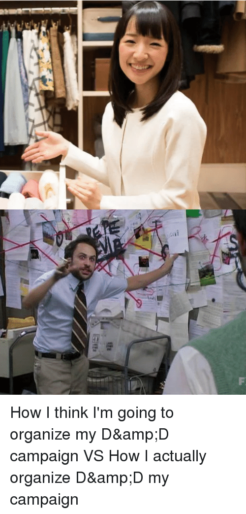 DnD, How, and D&d: How I think I'm going to organize my D&D campaign VS How I actually organize D&D my campaign