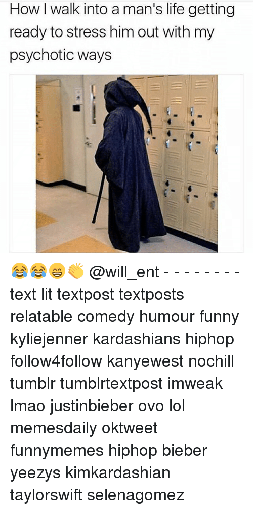 Funny, Kardashians, and Life: How I walk into a man's life getting  ready to stress him out with my  psychotic ways 😂😂😁👏 @will_ent - - - - - - - - text lit textpost textposts relatable comedy humour funny kyliejenner kardashians hiphop follow4follow kanyewest nochill tumblr tumblrtextpost imweak lmao justinbieber ovo lol memesdaily oktweet funnymemes hiphop bieber yeezys kimkardashian taylorswift selenagomez