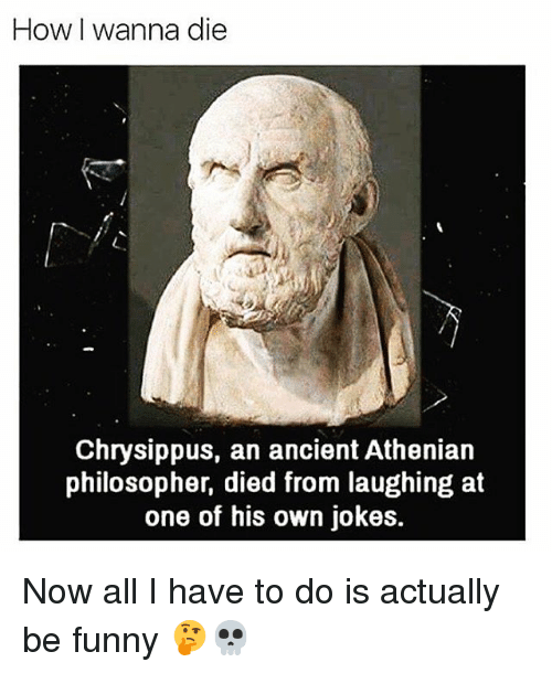 Funny, Jokes, and Ancient: How I wanna die  Chrysippus, an ancient Athenian  philosopher, died from laughing at  one of his own jokes. Now all I have to do is actually be funny 🤔💀