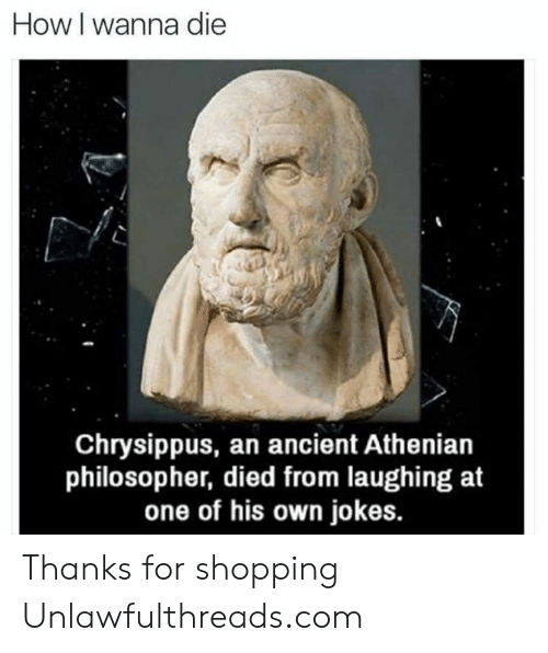 Memes, Shopping, and Jokes: How I wanna die  Chrysippus, an ancient Athenian  philosopher, died from laughing at  one of his own jokes. Thanks for shopping Unlawfulthreads.com